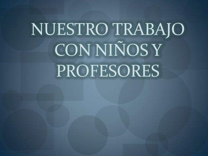 NUESTRO TRABAJO CON NIÑOS Y PROFESORES<br />