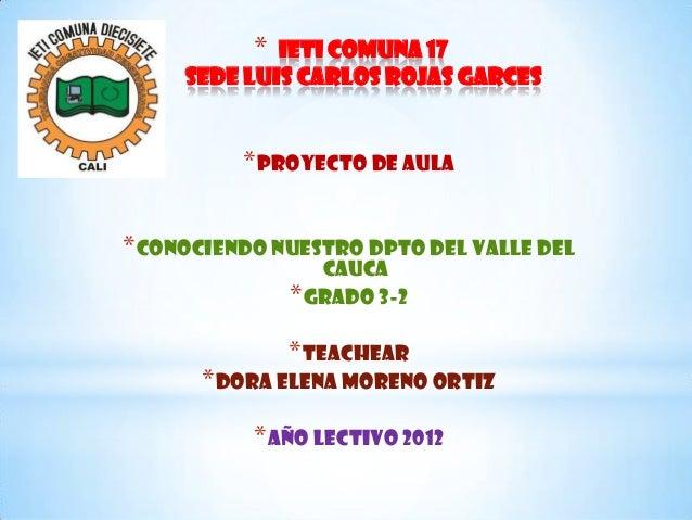 * Ieti comuna 17 sede luis carlos rojas garces *PROYECTO DE AULA *CONOCIENDO NUESTRO DPTO DEL VALLE DEL CAUCA *GRADO 3-2 *...