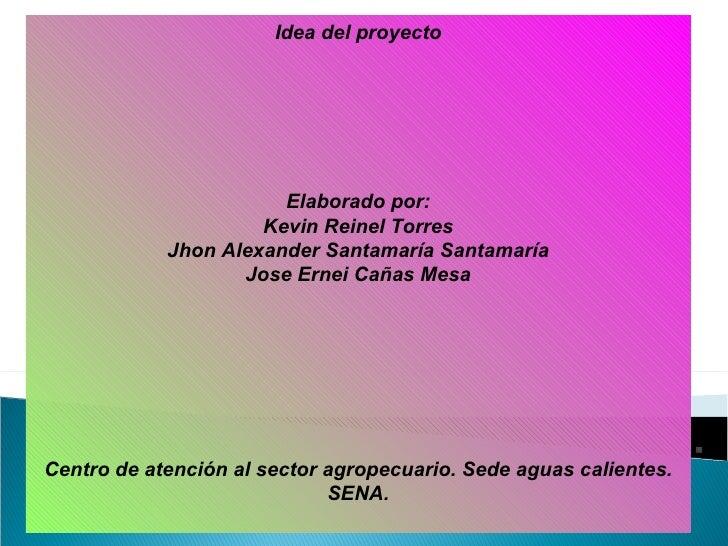 Idea del proyecto Elaborado por: Kevin Reinel Torres Jhon Alexander Santamaría Santamaría Jose Ernei Cañas Mesa Centro de ...
