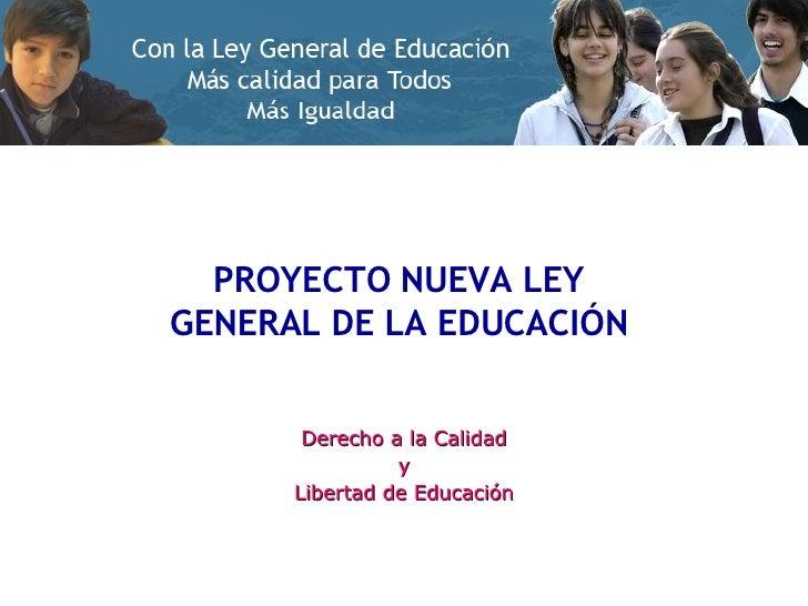 PROYECTO NUEVA LEY  GENERAL DE LA EDUCACIÓN  Derecho a la Calidad y Libertad de Educación
