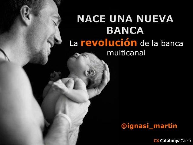La   revolución de la banca          multicanal             @ignasi_martin