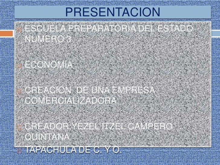 PRESENTACION   ESCUELA PREPARATORIA DEL ESTADO    NUMERO 3   ECONOMIA   CREACION DE UNA EMPRESA    COMERCIALIZADORA   ...