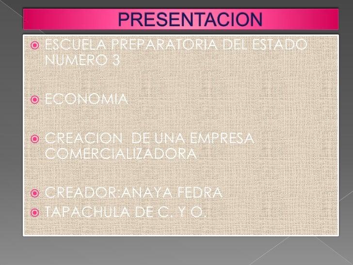    ESCUELA PREPARATORIA DEL ESTADO    NUMERO 3   ECONOMIA   CREACION DE UNA EMPRESA    COMERCIALIZADORA CREADOR:ANAYA ...