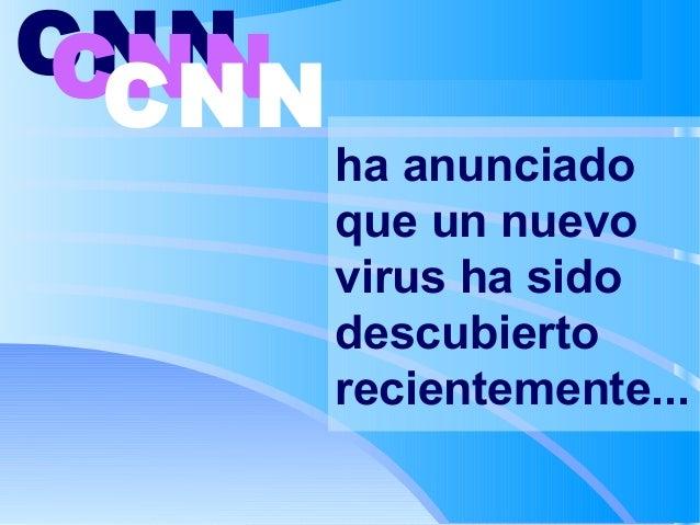 CNN CNN CNN  ha anunciado que un nuevo virus ha sido descubierto recientemente...