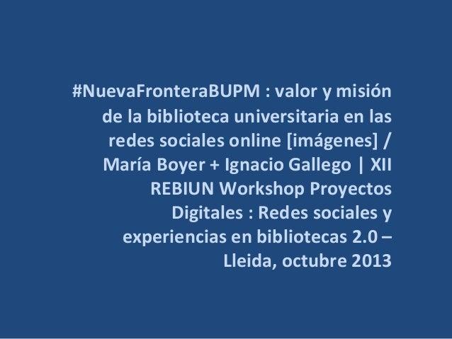 #NuevaFronteraBUPM : valor y misión de la biblioteca universitaria en las redes sociales online [imágenes] / María Boyer +...