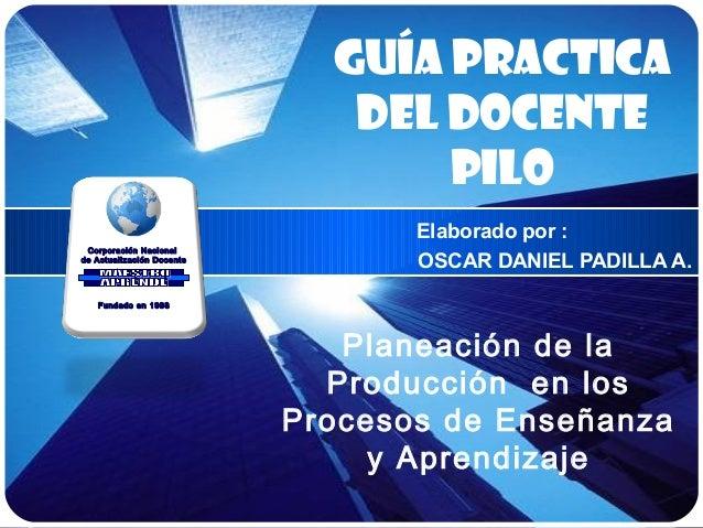 Planeación de la Producción en los Procesos de Enseñanza y Aprendizaje Elaborado por : OSCAR DANIEL PADILLA A. Guía practi...