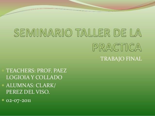 TRABAJO FINAL  TEACHERS: PROF. PAEZ  LOGIOIA Y COLLADO  ALUMNAS: CLARK/ PEREZ DEL VISO.  02-07-2011