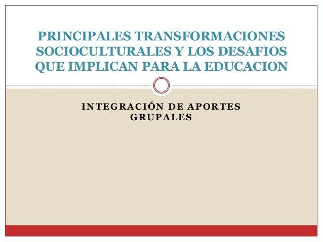 INTEGRACIÓN DE APORTES GRUPALES PRINCIPALES TRANSFORMACIONES SOCIOCULTURALES Y LOS DESAFIOS QUE IMPLICAN PARA LA EDUCACION