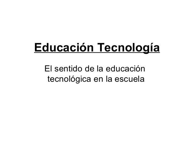 Educación Tecnología El sentido de la educación  tecnológica en la escuela
