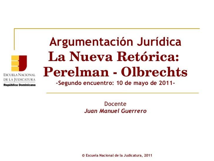 Argumentación Jurídica La Nueva Retórica:  Perelman - Olbrechts -Segundo encuentro: 10 de mayo de 2011- Docente Juan Manue...