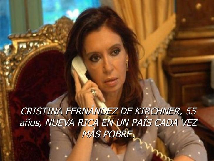 CRISTINA FERNÁNDEZ DE KIRCHNER, 55 años, NUEVA RICA EN UN PAÍS CADA VEZ MÁS POBRE.