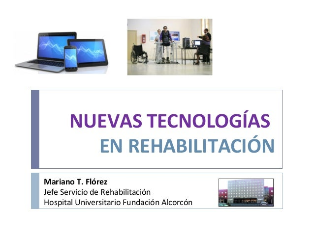 NUEVAS TECNOLOGÍASEN REHABILITACIÓNMariano T. FlórezJefe Servicio de RehabilitaciónHospital Universitario Fundación Alcorcón