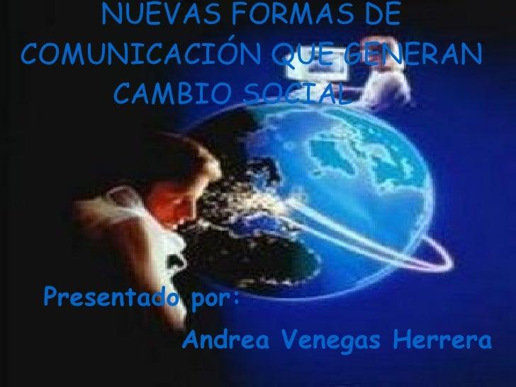 NUEVAS FORMAS DE COMUNICACIÓN QUE GENERAN CAMBIO SOCIAL   Presentado por:  Andrea Venegas Herrera