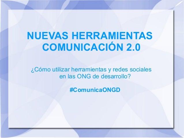 NUEVAS HERRAMIENTAS COMUNICACIÓN 2.0 ¿Cómo utilizar herramientas y redes sociales en las ONG de desarrollo? #ComunicaONGD