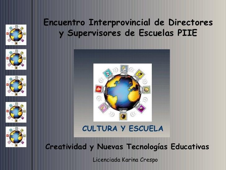Encuentro Interprovincial de Directores y Supervisores de Escuelas PIIE CULTURA Y ESCUELA Licenciada Karina Crespo   Creat...