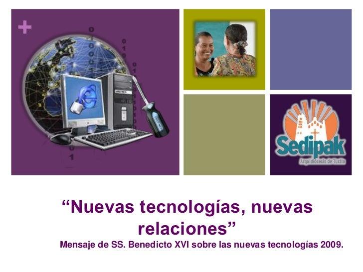 """+    """"Nuevas tecnologías, nuevas            relaciones""""    Mensaje de SS. Benedicto XVI sobre las nuevas tecnologías 2009."""