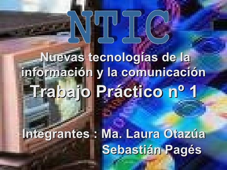Nuevas tecnologías de la información y la comunicación   NTIC   Trabajo Práctico nº 1   Integrantes : Ma. Laura Otazúa   S...