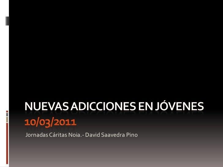 NUEVAS ADICCIONES EN JÓVENES 10/03/2011<br />Jornadas Cáritas Noia.- David Saavedra Pino<br />