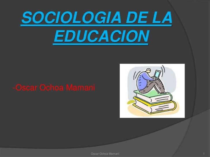 SOCIOLOGIA DE LA EDUCACION<br />-Oscar Ochoa Mamani<br />1<br />Oscar Ochoa Mamani<br />