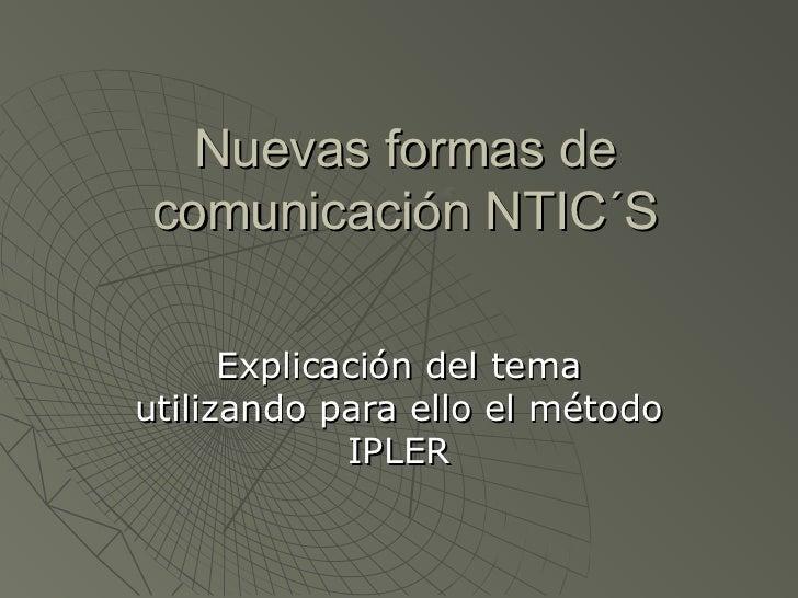 Nuevas formas decomunicación NTIC´S      Explicación del temautilizando para ello el método             IPLER