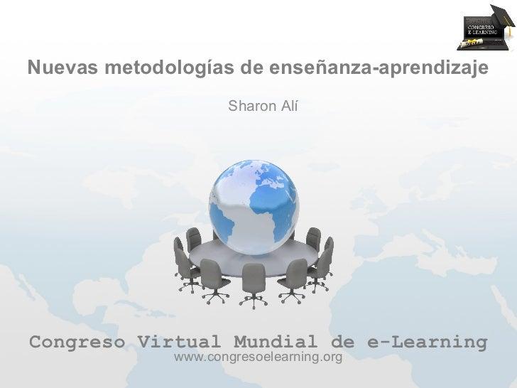 Nuevas metodologías de enseñanza-aprendizaje                     Sharon AlíCongreso Virtual Mundial de e-Learning         ...