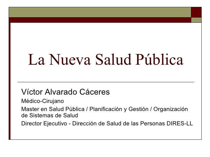 La Nueva Salud Pública Víctor Alvarado Cáceres Médico-Cirujano Master en Salud Pública / Planificación y Gestión / Organiz...