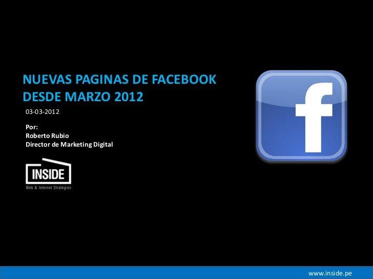 NUEVAS PAGINAS DE FACEBOOKDESDE MARZO 201203-03-2012Por:Roberto RubioDirector de Marketing Digital                        ...