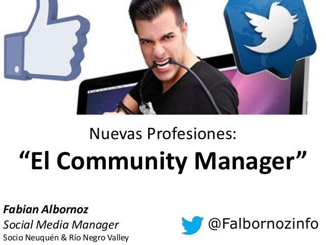 """Nuevas Profesiones:   """"El Community Manager""""Fabian AlbornozSocial Media Manager                @FalbornozinfoSocio Neuquén..."""