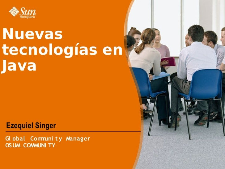 Nuevas tecnologías en Java   Ezequiel Singer Gl obal Com uni t y Manager            m OSUM COMMUNI TY