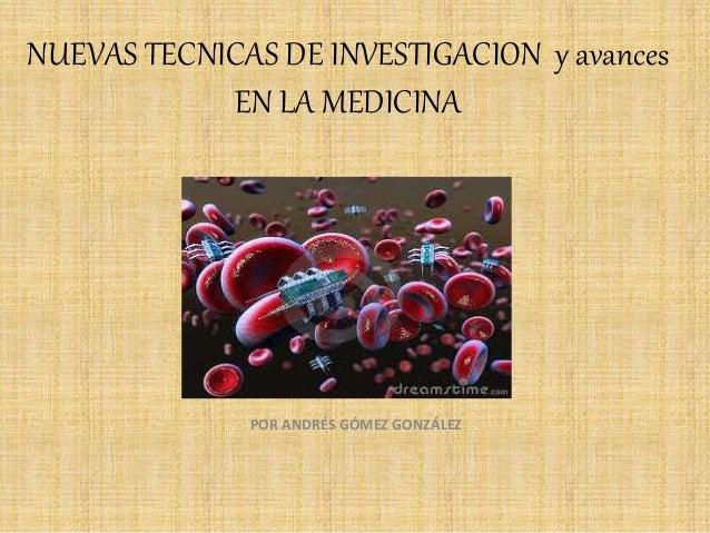 NUEVAS TECNICAS DE INVESTIGACION y avances  EN LA MEDICINA  POR ANDRÉS GÓMEZ GONZÁLEZ