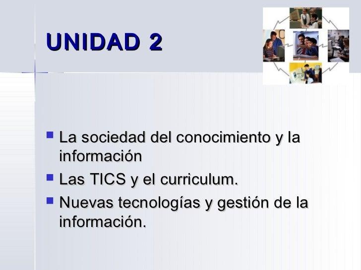 UNIDAD 2   La sociedad del conocimiento y la    información   Las TICS y el curriculum.   Nuevas tecnologías y gestión ...