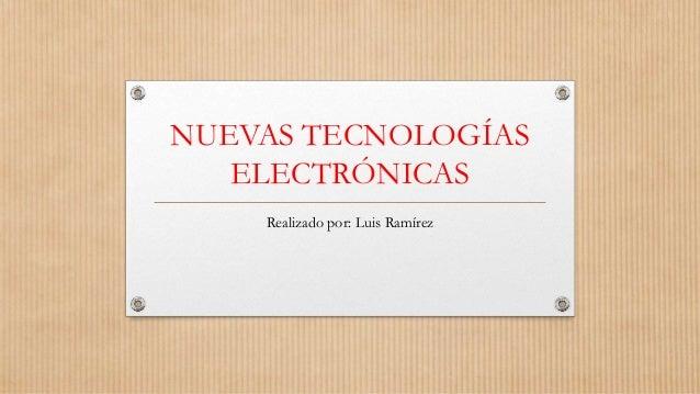NUEVAS TECNOLOGÍAS ELECTRÓNICAS Realizado por: Luis Ramírez