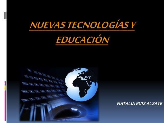 NUEVASTECNOLOGÍASY EDUCACIÓN NATALIA RUIZ ALZATE