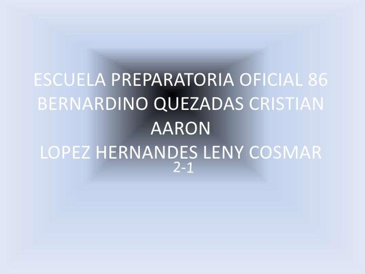 ESCUELA PREPARATORIA OFICIAL 86BERNARDINO QUEZADAS CRISTIAN AARONLOPEZ HERNANDES LENY COSMAR<br />2-1<br />