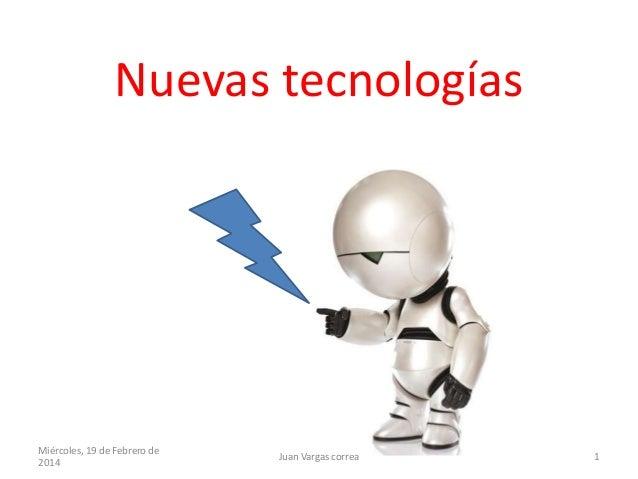 Nuevas tecnologías  Miércoles, 19 de Febrero de 2014  Juan Vargas correa  1