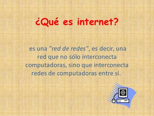 """¿Qué es internet? es una """"red de redes"""", es decir, una red que no sólo interconecta computadoras, sino que interconecta re..."""