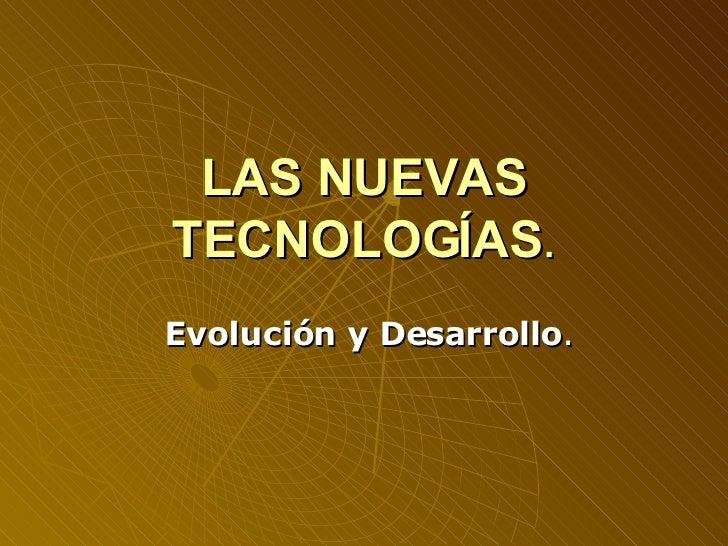 LAS NUEVAS TECNOLOGÍAS . Evolución y Desarrollo .