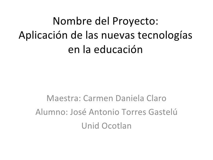 Nombre del Proyecto: Aplicación de las nuevas tecnologías en la educación Maestra: Carmen Daniela Claro Alumno: José Anton...