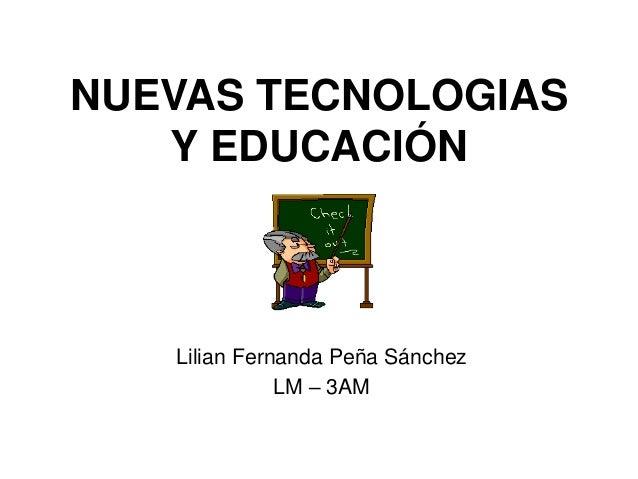 NUEVAS TECNOLOGIAS Y EDUCACIÓN Lilian Fernanda Peña Sánchez LM – 3AM