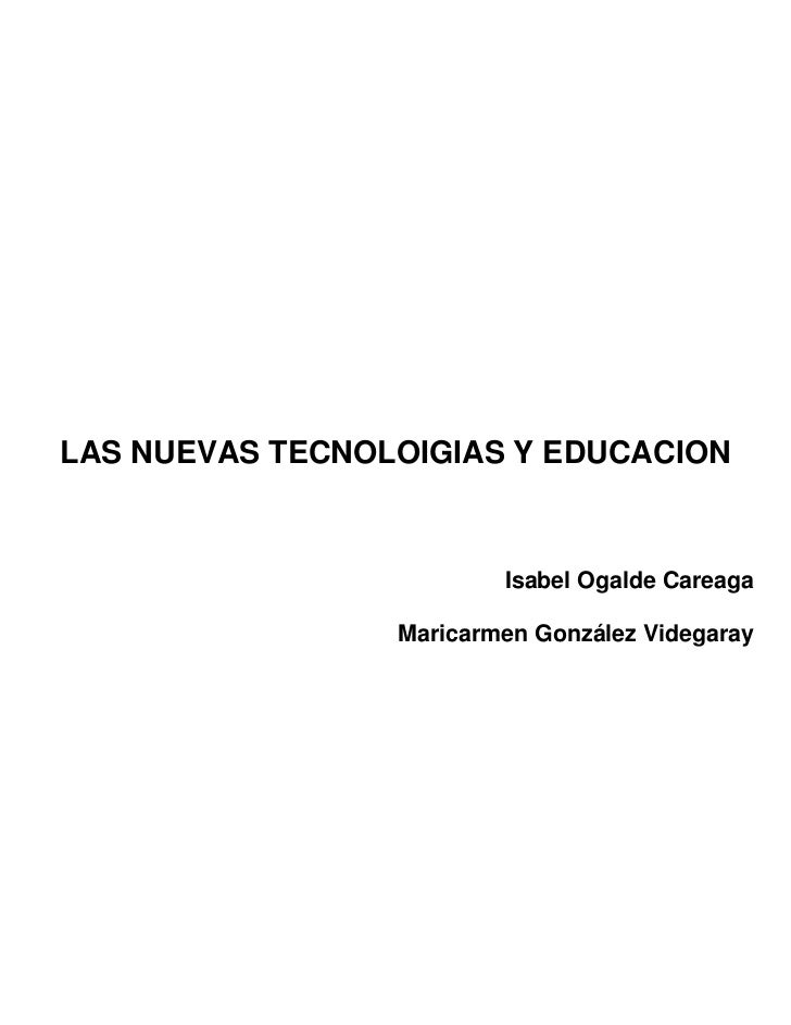LAS NUEVAS TECNOLOIGIAS Y EDUCACION                         Isabel Ogalde Careaga                 Maricarmen González Vide...