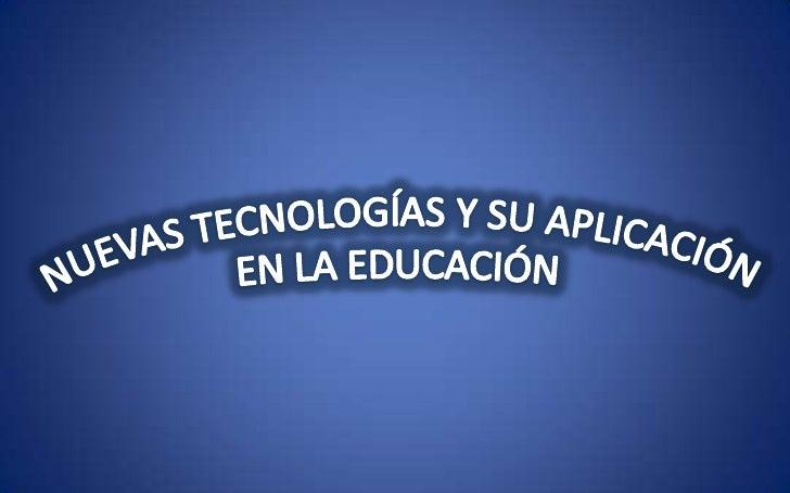 NUEVAS TECNOLOGÍAS Y SU APLICACIÓN <br />EN LA EDUCACIÓN<br />