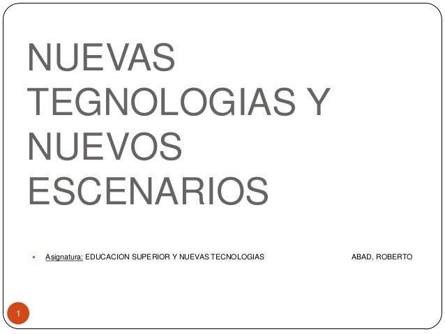 NUEVAS TEGNOLOGIAS Y NUEVOS ESCENARIOS 1  Asignatura: EDUCACION SUPERIOR Y NUEVAS TECNOLOGIAS ABAD, ROBERTO