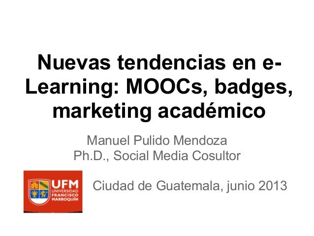 Nuevas tendencias en e- Learning: MOOCs, badges, marketing académico Manuel Pulido Mendoza Ph.D., Social Media Cosultor Ci...