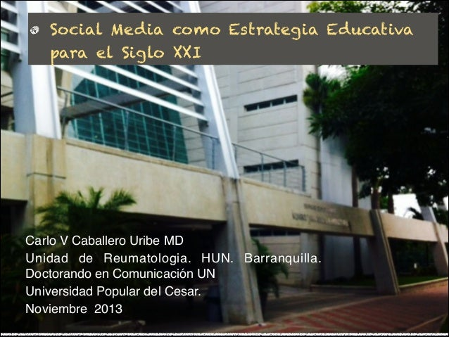 Social Media como Estrategia Educativa para el Siglo XXI  Carlo V Caballero Uribe MD  Unidad de Reumatologia. HUN. Barranq...