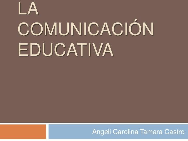 LACOMUNICACIÓNEDUCATIVA      Angeli Carolina Tamara Castro