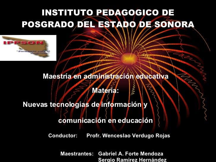 INSTITUTO PEDAGOGICO DE POSGRADO DEL ESTADO DE SONORA Maestría en administración educativa Materia: Nuevas tecnologías de ...