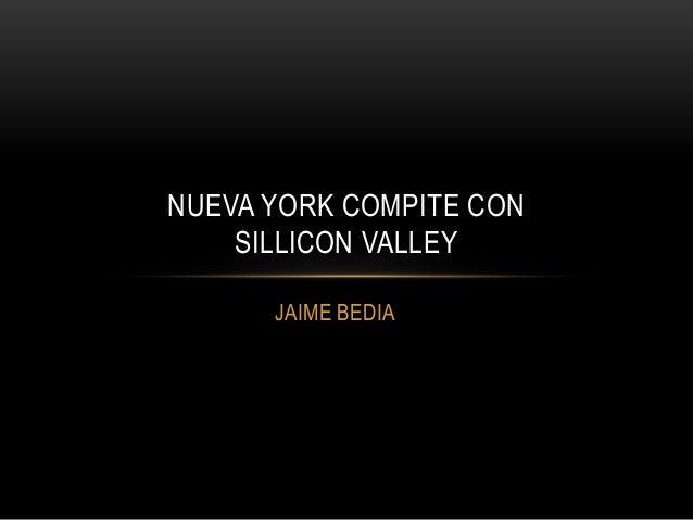 NUEVA YORK COMPITE CON    SILLICON VALLEY      JAIME BEDIA