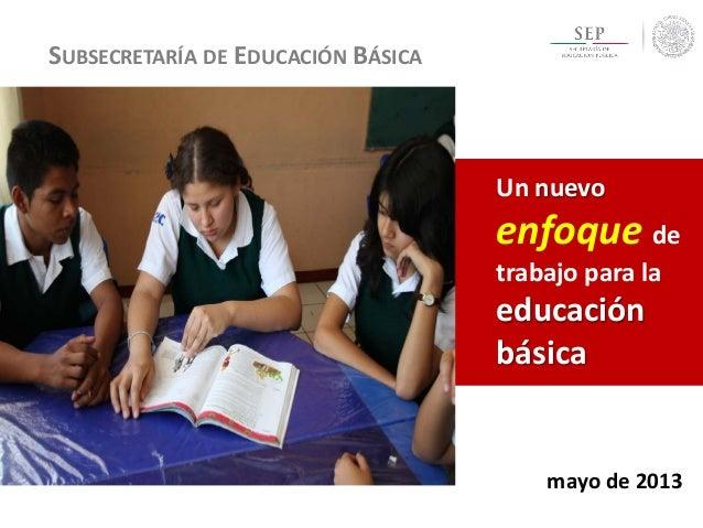 SUBSECRETARÍA DE EDUCACIÓN BÁSICA  Un nuevo  enfoque de  trabajo para la  educación básica  mayo de 2013