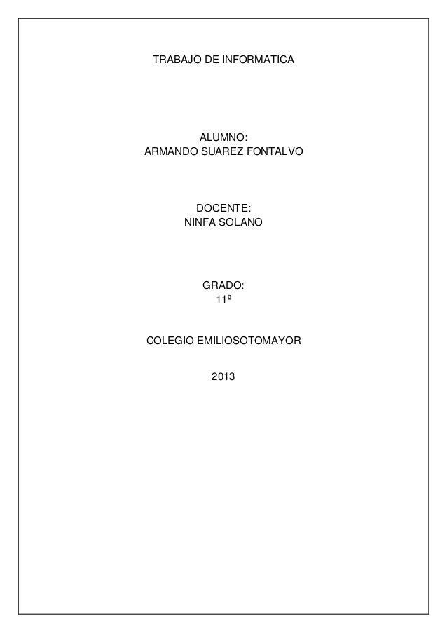 TRABAJO DE INFORMATICAALUMNO:ARMANDO SUAREZ FONTALVODOCENTE:NINFA SOLANOGRADO:11ªCOLEGIO EMILIOSOTOMAYOR2013