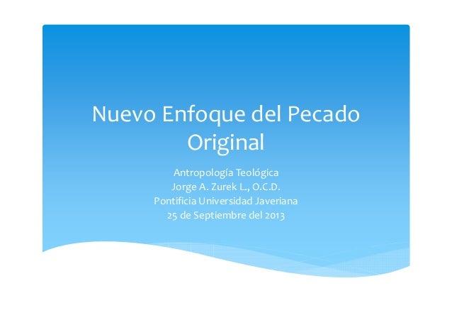 Nuevo Enfoque del Pecado Original Antropología Teológica Jorge A. Zurek L., O.C.D. Pontificia Universidad Javeriana 25 de ...